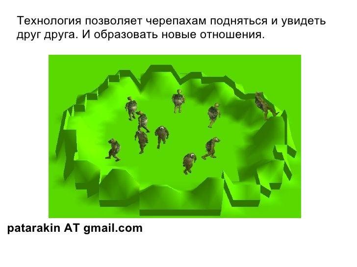 Технология позволяет черепахам подняться и увидеть друг друга. И образовать новые отношения. patarakin AT gmail.com
