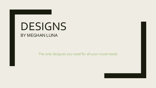 DESIGNS BY MEGHAN LUNA The only designer you need for all your visual needs