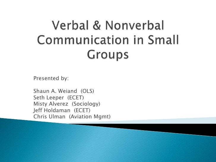 Verbal & Nonverbal Communication in Small Groups<br />Presented by: <br />Shaun A. Weiand  (OLS)<br />Seth Leeper  (ECET)<...