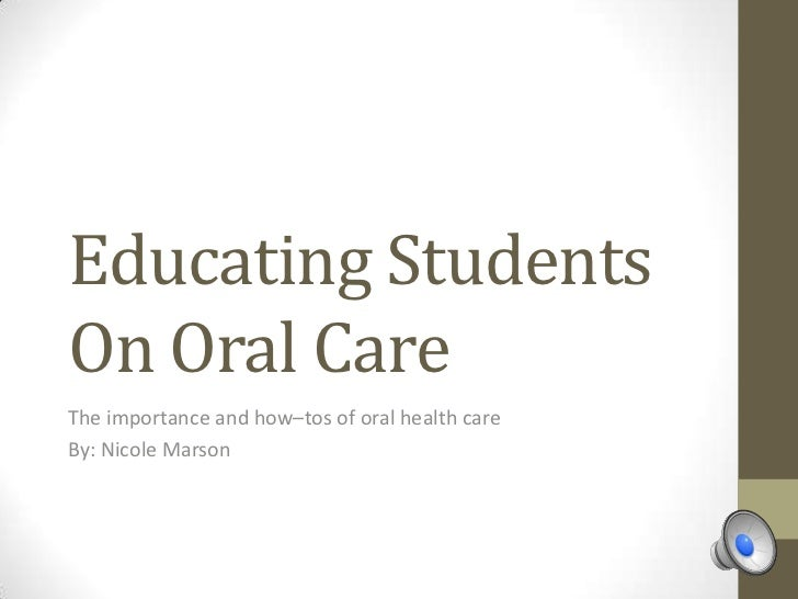 Educating StudentsOn Oral CareThe importance and how–tos of oral health careBy: Nicole Marson