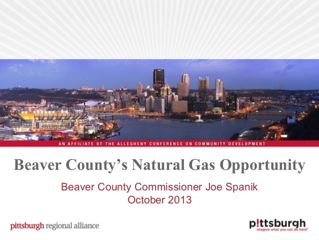 Beaver County's Natural Gas Opportunity Beaver County Commissioner Joe Spanik October 2013