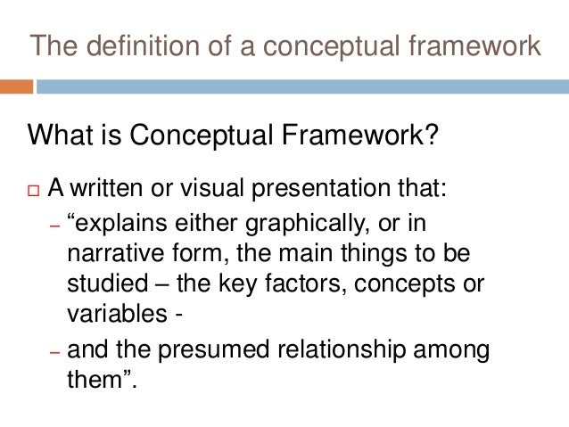 """The definition of a conceptual framework What is Conceptual Framework?  A written or visual presentation that: – """"explain..."""