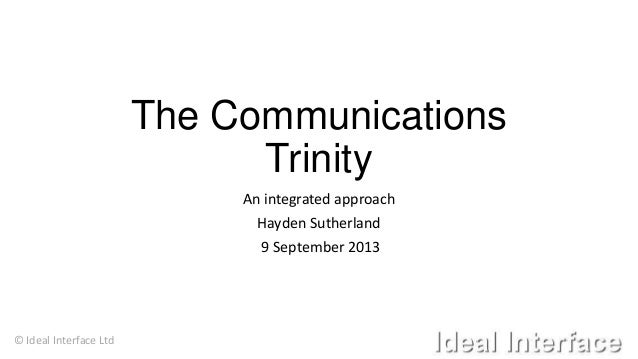 © Ideal Interface Ltd The Communications Trinity An integrated approach Hayden Sutherland 9 September 2013