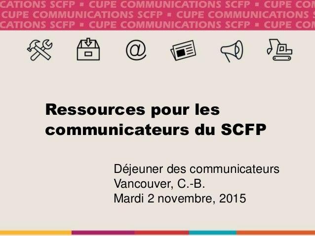 Ressources pour les communicateurs du SCFP Déjeuner des communicateurs Vancouver, C.-B. Mardi 2 novembre, 2015