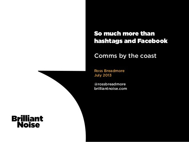 So much more than hashtags and Facebook Comms by the coast Ross Breadmore July 2013 @rossbreadmore brilliantnoise.com