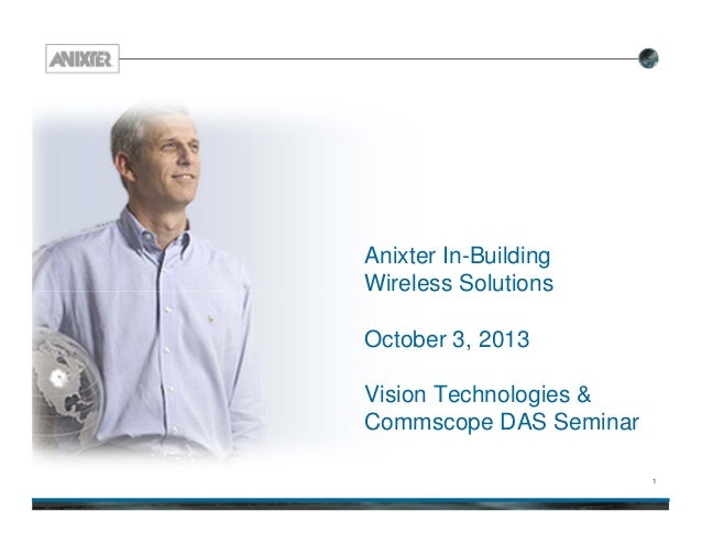 1 Anixter In-Building Wireless Solutions October 3, 2013 Vision Technologies & Commscope DAS Seminar