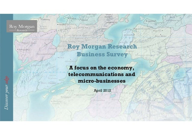 Roy Morgan Research  Business SurveyA focus on the economy,telecommunications and    micro-businesses        April 2012