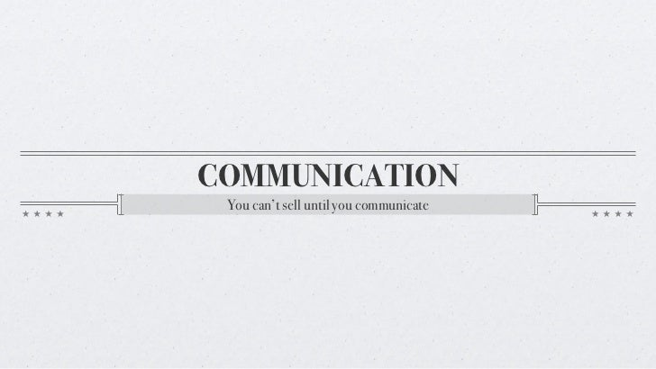 COMMUNICATION You can't sell until you communicate