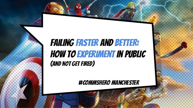 Failing faster and better: how TO experiment in public (and not get fired) #CommsHero Manchester