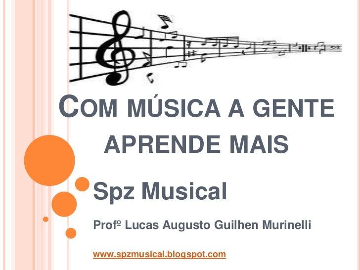 COM MÚSICA A GENTE    APRENDE MAIS  Spz Musical  Profº Lucas Augusto Guilhen Murinelli  www.spzmusical.blogspot.com