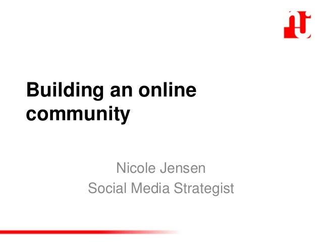 Building an online community Nicole Jensen Social Media Strategist
