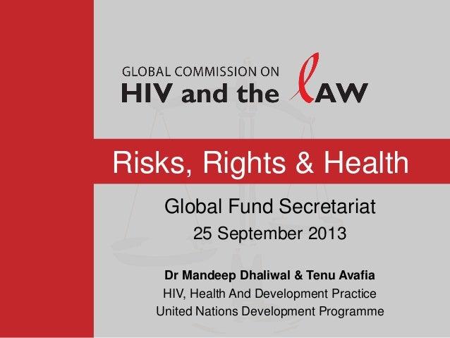 Risks, Rights & Health Global Fund Secretariat 25 September 2013 Dr Mandeep Dhaliwal & Tenu Avafia HIV, Health And Develop...