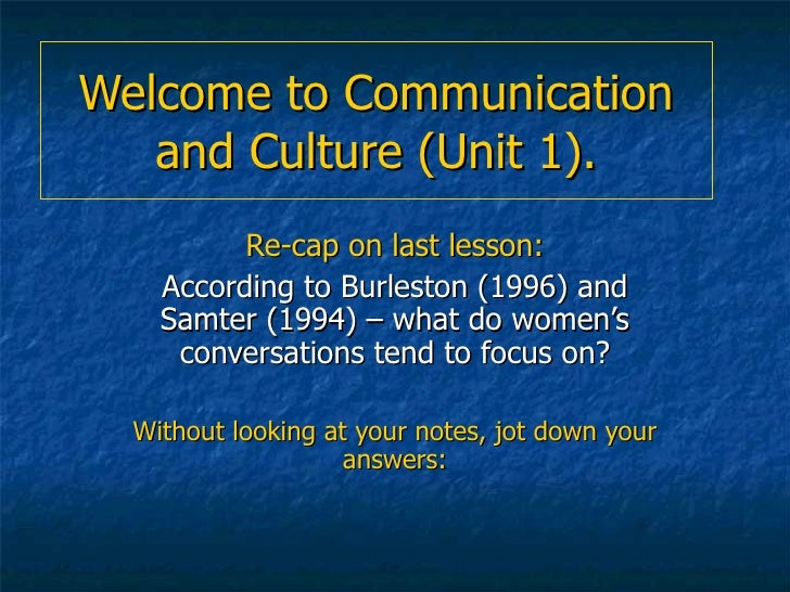 Welcome to Communication and Culture (Unit 1). Re-cap on last lesson: According to Burleston (1996) and Samter (1994) – wh...