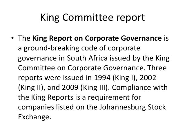 "king iii report on governance in King iii is arguably the world's leading corporate governance standard and is a term used to refer to both ""the king report on corporate governance for south africa (the institute of directors in southern africa) september 2009"" and ""the king code on corporate governance for south africa (the institute of directors in southern africa ."