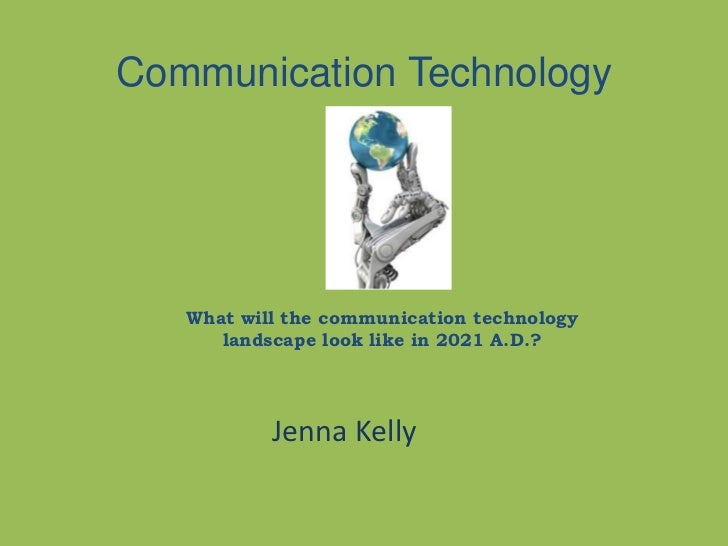 Communication Technology   What will the communication technology      landscape look like in 2021 A.D.?           Jenna K...