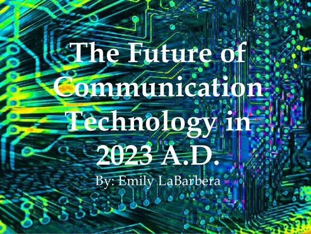 The Future of Communication Technology in 2023 A.D. By: Emily LaBarbera