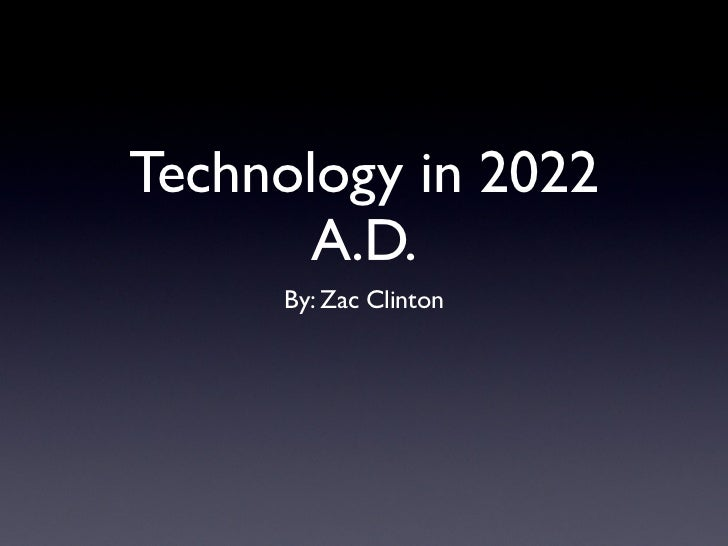 Technology in 2022       A.D.     By: Zac Clinton