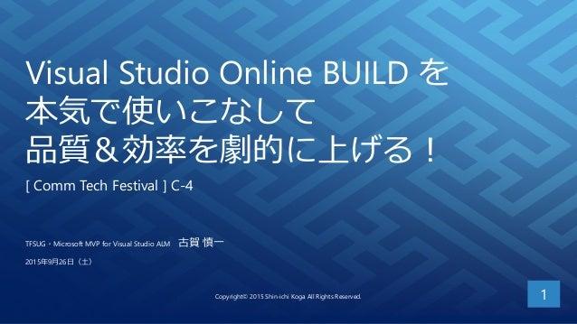 Visual Studio Online BUILD を 本気で使いこなして 品質&効率を劇的に上げる! [ Comm Tech Festival ] C-4 1 TFSUG・Microsoft MVP for Visual Studio AL...