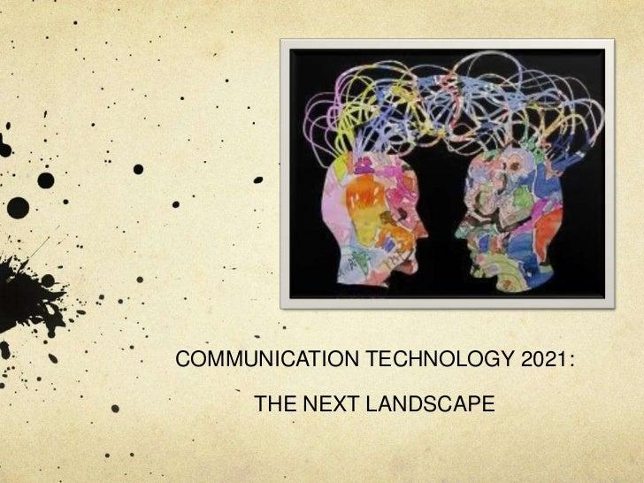COMMUNICATION TECHNOLOGY 2021:     THE NEXT LANDSCAPE