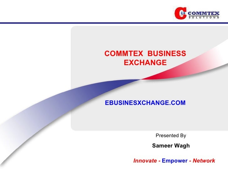 COMMTEX  BUSINESS EXCHANGE EBUSINESXCHANGE.COM Presented By Sameer Wagh