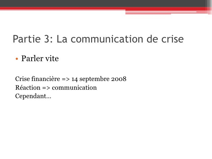 Partie 3: La communication de crise<br />Parler vite<br />Crise financière => 14 septembre 2008<br />Réaction => communica...