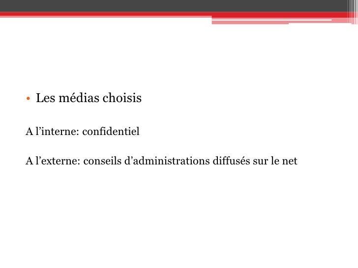 Les médias choisis<br />A l'interne: confidentiel<br />A l'externe: conseils d'administrations diffusés sur le net<br />