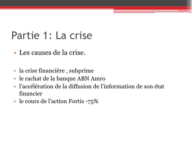 Partie 1: La crise<br />Les causes de la crise.<br /><br />la crise financière, subprime<br />le rachat de la banque ABN...