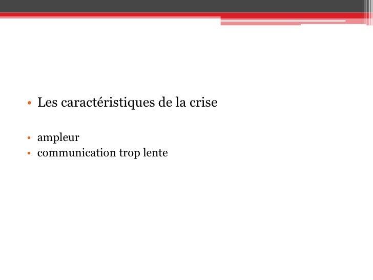 Les caractéristiques de la crise<br />ampleur<br />communication trop lente<br />
