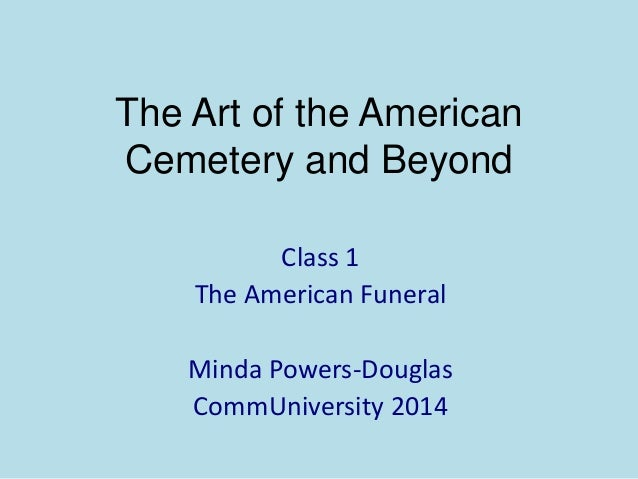 The Art of the American Cemetery and Beyond Class 1 The American Funeral Minda Powers-Douglas CommUniversity 2014