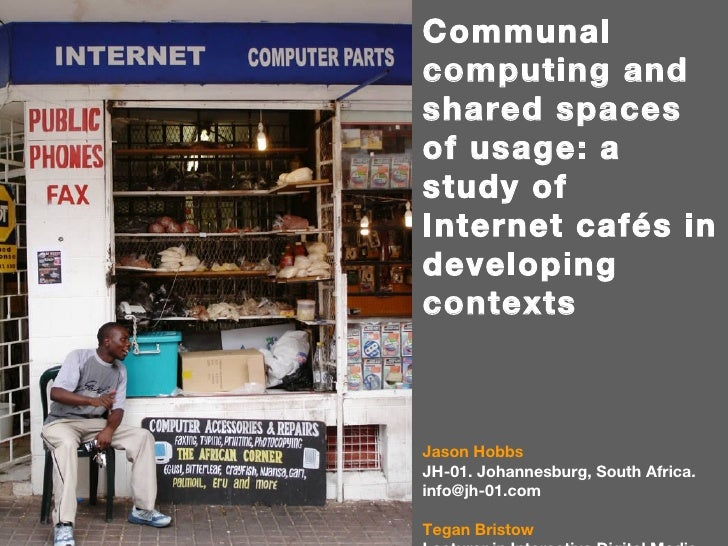 Communal computing and shared spaces of usage: a study of Internet cafés in developing contexts Jason Hobbs JH-01. Johanne...