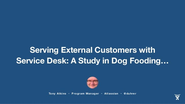 Serving External Customers with  Service Desk: A Study in Dog Fooding…  Tony Atkins • Program Manager • Atlassian • @duhre...
