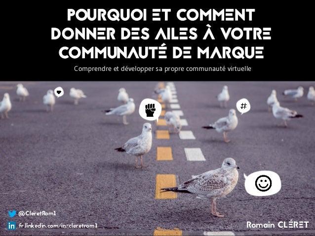 @CleretRom1 fr.linkedin.com/in/cleretrom1 Romain CLÉRET POURQUOI ET COMMENT DONNER DES AILES À VOTRE COMMUNAUTÉ DE MARQUE ...