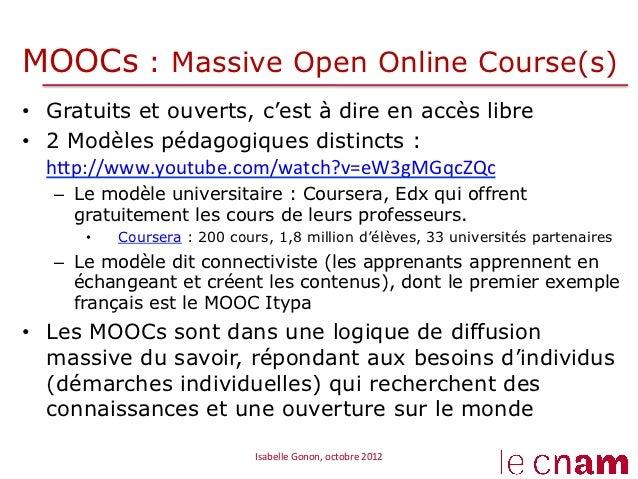 MOOCs : Massive Open Online Course(s)• Gratuits et ouverts, c'est à dire en accès libre• 2 Modèles pédagogiques distinct...