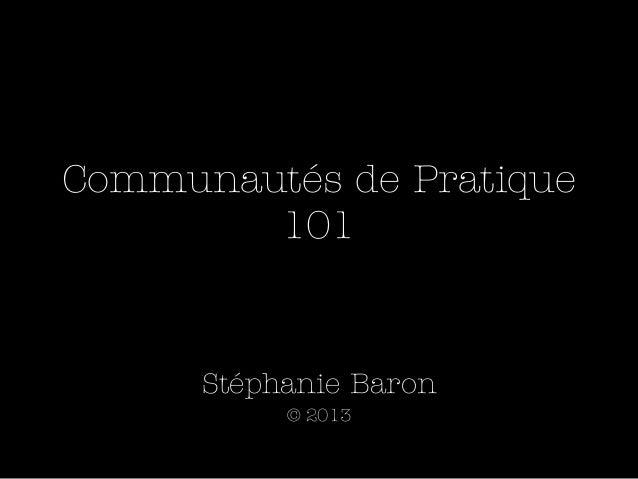 Communautés de Pratique        101      Stéphanie Baron           © 2013