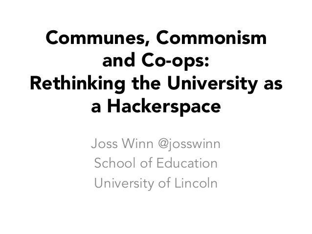 Communes, Commonism and Co-ops: Rethinking the University as a Hackerspace Joss Winn @josswinn School of Education Univers...