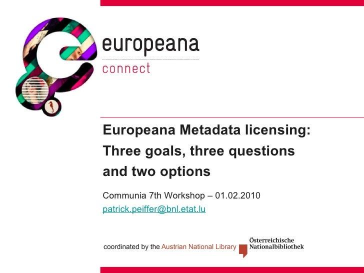 Europeana Metadata licensing: Three goals, three questions  and two options <ul><li>Communia 7th Workshop – 01.02.2010 </l...