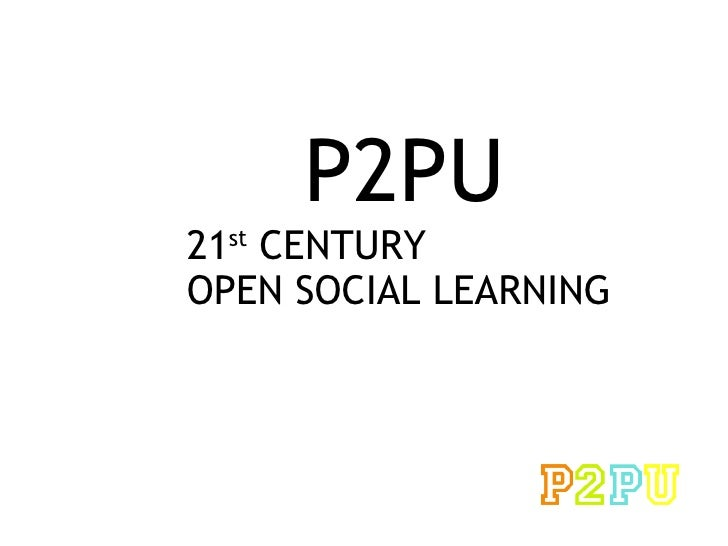 <ul>P2PU </ul><ul>21 st  CENTURY  OPEN SOCIAL LEARNING  </ul>