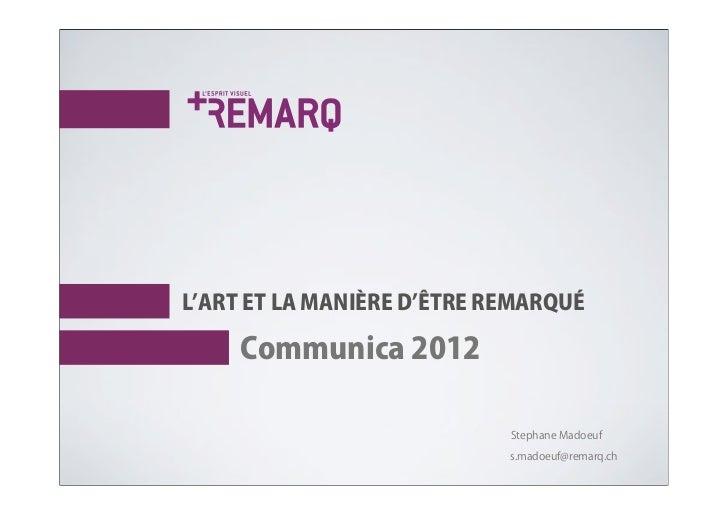 L ART ET LA MANIÈRE D ÊTRE REMARQUÉ     Communica 2012                            Stephane Madoeuf                        ...
