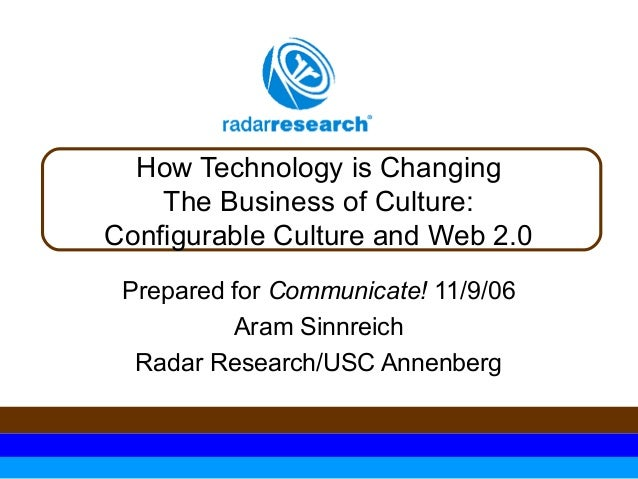 How Technology is Changing The Business of Culture: Configurable Culture and Web 2.0 Prepared for Communicate! 11/9/06 Ara...
