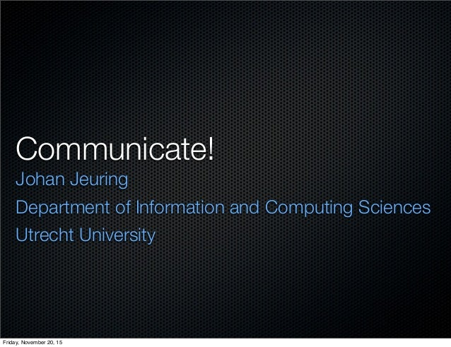 Communicate! Johan Jeuring Department of Information and Computing Sciences Utrecht University Friday, November 20, 15