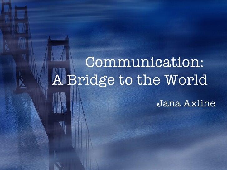 Communication:  A Bridge to the World Jana Axline