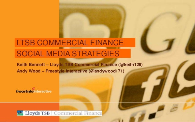 © Freestyle Interactive – www.freestyleinteractive.co.uk LTSB COMMERCIAL FINANCE SOCIAL MEDIA STRATEGIES Keith Bennett – L...