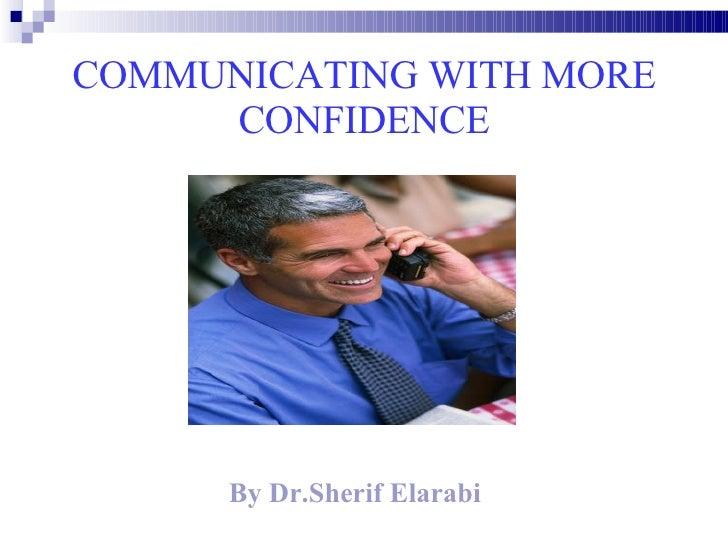 COMMUNICATING WITH MORE CONFIDENCE <ul><li>By Dr.Sherif Elarabi </li></ul>