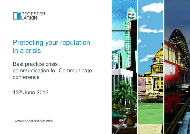 www.regesterlarkin.comBest practice crisiscommunication for Communicateconference13th June 2013Protecting your reputationi...