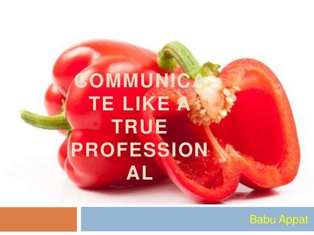 COMMUNICA TE LIKE A TRUE PROFESSION AL Babu Appat