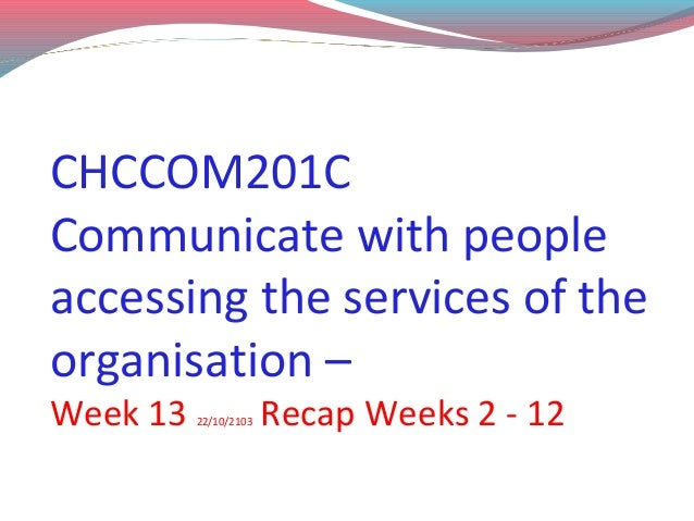 CHCCOM201C Communicate with people accessing the services of the organisation – Week 13  22/10/2103  Recap Weeks 2 - 12