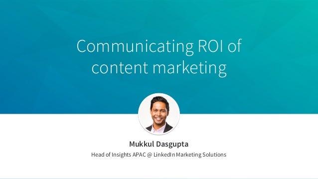 Communicating ROI of content marketing Mukkul Dasgupta Head of Insights APAC @ LinkedIn Marketing Solutions