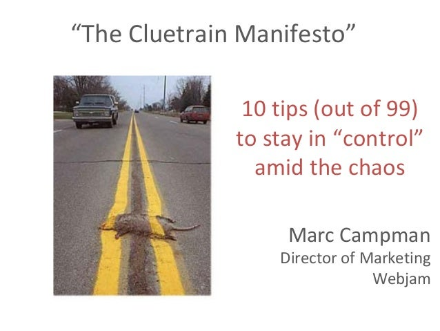 """The Cluetrain Manifesto"" 10 tips (out of 99) to stay in ""control"" amid the chaos Marc Campman Director of Marketing Webjam"
