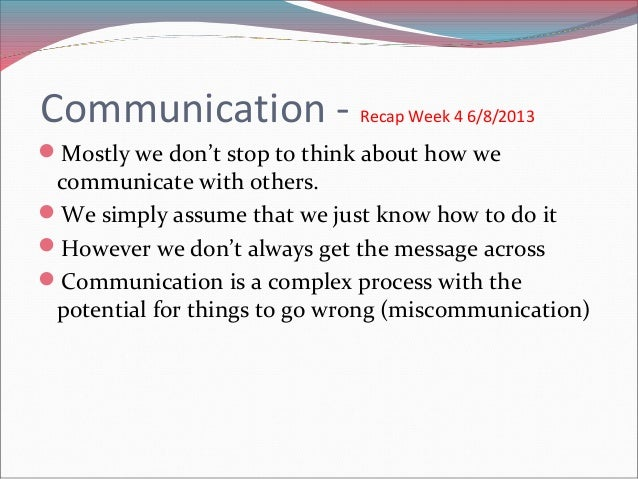 Communication -  Recap Week 4 6/8/2013  Mostly we don't stop to think about how we communicate with others. We simply as...