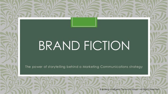 BRAND FICTION The power of storytelling behind a Marketing Communications strategy © Busking Intelligent Communications – ...